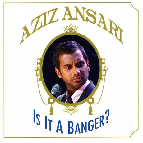 Aziz Ansari – Is It A Banger?
